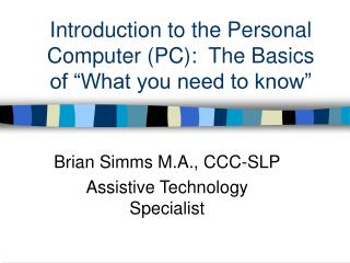 """Introduction to the Personal Computer (PC):  The Basics of """"What you need to know"""""""