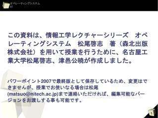 この資料は、情報工学レクチャーシリーズ オペレーティングシステム 松尾啓志 著(森北出版株式会社)を用いて授業を行うために、名古屋工業大学松尾啓志、津邑公暁が作成しました。