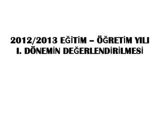 2012/2013  EĞİTİM – ÖĞRETİM YILI           I. DÖNEMİN DEĞERLENDİRİLMESİ