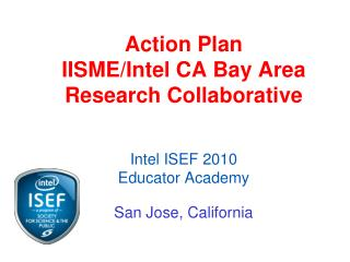 Action Plan  IISME/Intel CA Bay Area Research Collaborative Intel  ISEF 2010 Educator Academy