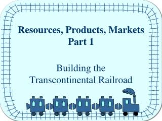 Resources, Products, Markets Part 1 Building the  Transcontinental Railroad