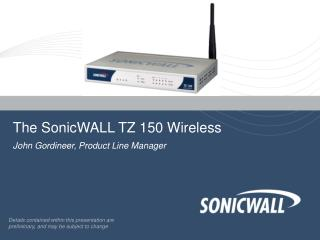The SonicWALL TZ 150 Wireless John Gordineer, Product Line Manager
