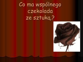 Co ma wspólnego czekolada ze sztuką.?