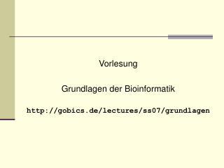 Vorlesung Grundlagen der Bioinformatik gobics.de/lectures/ss07/grundlagen