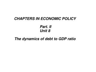CHAPTERS IN ECONOMIC POLICY Part. II  Unit 8 The dynamics of debt to GDP ratio