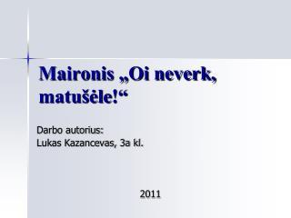 """Maironis """"Oi neverk, matušėle ! """""""