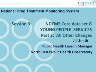 Session 3:             NDTMS Core data set G YOUNG PEOPLE  SERVICES Part 2:  All Other Changes