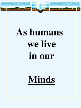 As humans we live in our Minds