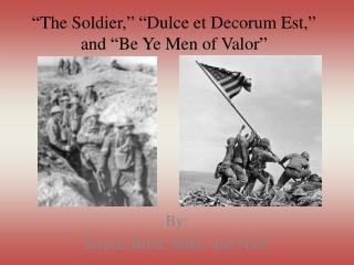�The Soldier,� �Dulce et Decorum Est,� and �Be Ye Men of Valor�