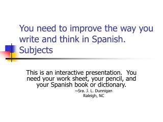 You need to improve the way you write and think in Spanish.  Subjects
