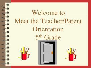 Welcome to  Meet the Teacher/Parent Orientation 5 th  Grade