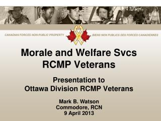 Morale and Welfare Svcs RCMP Veterans Presentation to  Ottawa Division RCMP Veterans