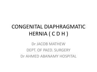 CONGENITAL DIAPHRAGMATIC HERNIA ( C D H )