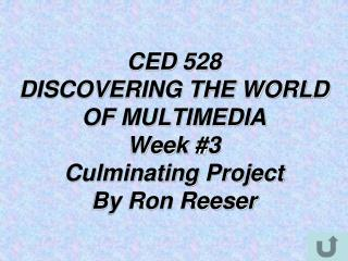 CED 528  DISCOVERING THE WORLD OF MULTIMEDIA Week #3  Culminating Project  By Ron Reeser