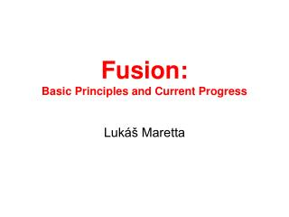 Fusion: Basic Principles  and C urrent Progress