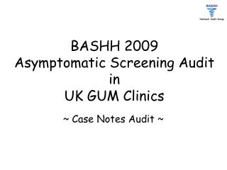 BASHH 2009  Asymptomatic Screening Audit  in  UK GUM Clinics