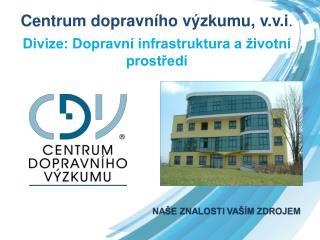 Centrum dopravního výzkumu,  v.v.i . Divize: Dopravní infrastruktura a životní prostředí