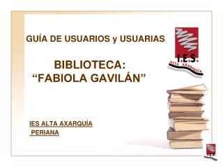 """GUÍA DE USUARIOS y USUARIAS .          BIBLIOTECA:   """"FABIOLA GAVILÁN"""""""
