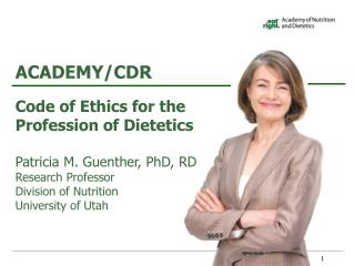 Code of Ethics for the Profession of Dietetics Patricia M. Guenther, PhD, RD Research Professor