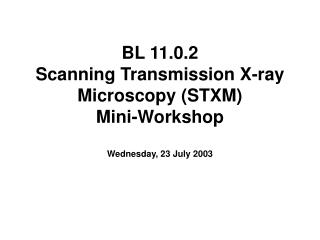 BL 11.0.2  Scanning Transmission X-ray Microscopy (STXM)  Mini-Workshop Wednesday, 23 July 2003