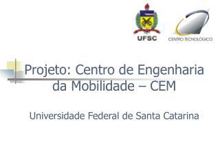 Projeto: Centro de Engenharia      da Mobilidade – CEM Universidade Federal de Santa Catarina