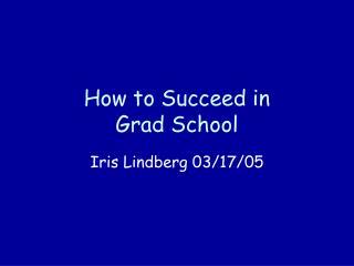 How to Succeed in  Grad School
