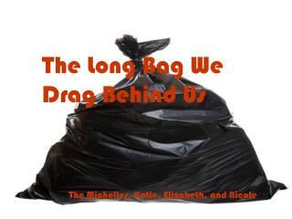 The Long Bag We Drag Behind Us