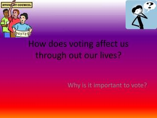 How does voting affect us through out our lives?