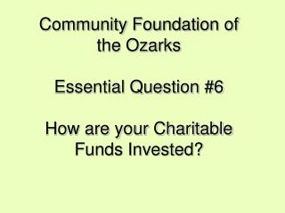 Community Foundation of the Ozarks Essential Question #6 How are your Charitable Funds Invested?