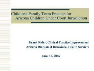Child and Family Team Practice for     Arizona Children Under Court Jurisdiction