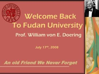 Welcome Back      To Fudan University Prof. William von E. Doering July 17 th , 2008
