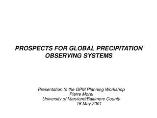 PROSPECTS FOR GLOBAL PRECIPITATION OBSERVING SYSTEMS