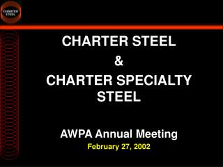 CHARTER STEEL & CHARTER SPECIALTY STEEL AWPA Annual Meeting February 27, 2002