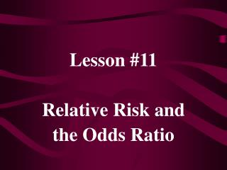 Lesson #11 Relative Risk and the Odds Ratio