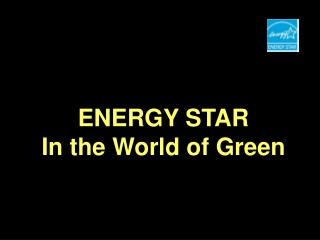ENERGY STAR  In the World of Green