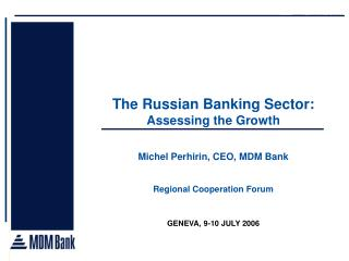The Russian Banking Sector:   Assessing the Growth  Michel Perhirin, CEO, MDM Bank