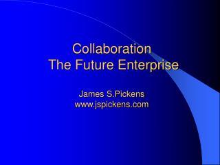 Collaboration  The Future Enterprise  James S.Pickens jspickens