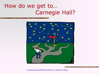 How do we get to…                 Carnegie Hall?