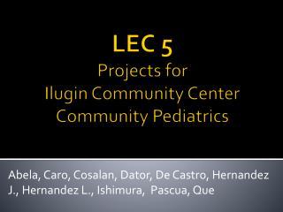 LEC 5  Projects for  Ilugin  Community Center Community Pediatrics
