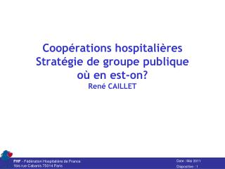 Coop�rations hospitali�res Strat�gie de groupe publique o� en est-on? Ren� CAILLET