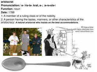 aristocrat Pronunciation: \ə- ˈ ris-tə- ˌ krat, a-;  ˈ a-rə-stə-\ Function:  noun Date:  1789