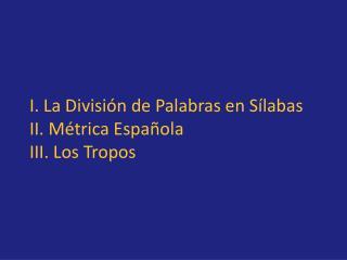 I. La División de Palabras en Sílabas II. Métrica Española III. Los Tropos