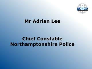 Mr Adrian Lee Chief Constable  Northamptonshire Police