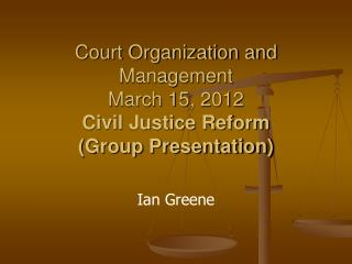 Court Organization and Management March 15, 2012 Civil Justice Reform  (Group Presentation)