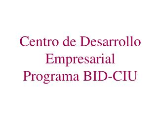 Centro de Desarrollo Empresarial Programa BID-CIU
