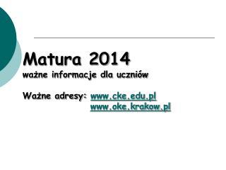 Matura 2014 ważne informacje dla uczniów Ważne adresy:  cke.pl oke.krakow.pl