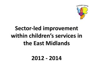 Sector-led improvement within children's services in the East Midlands 2012 - 2014