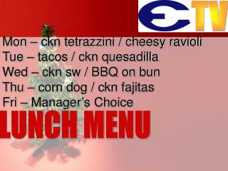 Mon – ckn tetrazzini / cheesy ravioli Tue – tacos / ckn quesadilla Wed – ckn sw / BBQ on bun