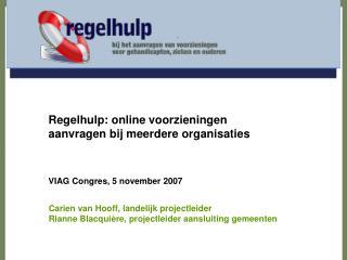 Regelhulp: online voorzieningen aanvragen bij meerdere organisaties VIAG Congres, 5 november 2007