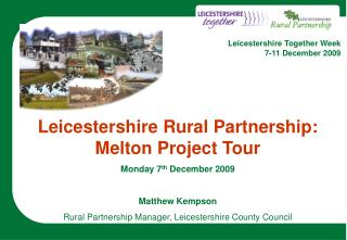 Leicestershire Rural Partnership: Melton Project Tour Monday 7 th  December 2009 Matthew Kempson